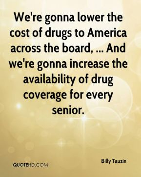 Billy Tauzin - We're gonna lower the cost of drugs to America across the board, ... And we're gonna increase the availability of drug coverage for every senior.