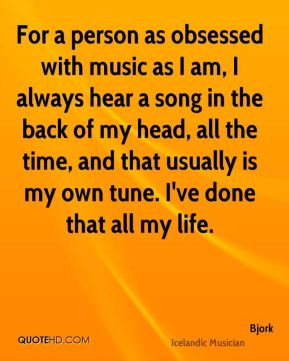 For a person as obsessed with music as I am, I always hear a song in the back of my head, all the time, and that usually is my own tune. I've done that all my life.