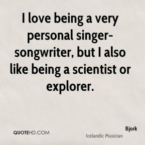 I love being a very personal singer-songwriter, but I also like being a scientist or explorer.
