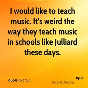 I would like to teach music. It's weird the way they teach music in schools like Julliard these days.