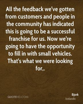 Bjork - All the feedback we've gotten from customers and people in the community has indicated this is going to be a successful franchise for us. Now we're going to have the opportunity to fill in with small vehicles. That's what we were looking for.