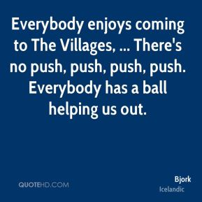 Bjork - Everybody enjoys coming to The Villages, ... There's no push, push, push, push. Everybody has a ball helping us out.