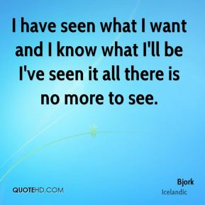 Bjork - I have seen what I want and I know what I'll be I've seen it all there is no more to see.