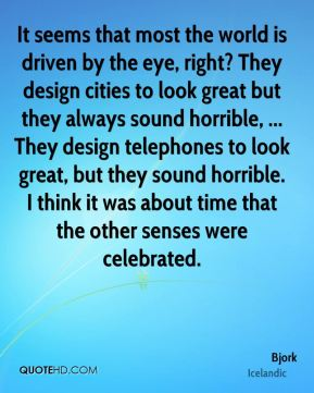 Bjork - It seems that most the world is driven by the eye, right? They design cities to look great but they always sound horrible, ... They design telephones to look great, but they sound horrible. I think it was about time that the other senses were celebrated.