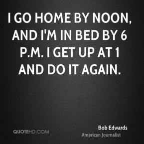 I go home by noon, and I'm in bed by 6 p.m. I get up at 1 and do it again.