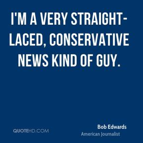 I'm a very straight-laced, conservative news kind of guy.