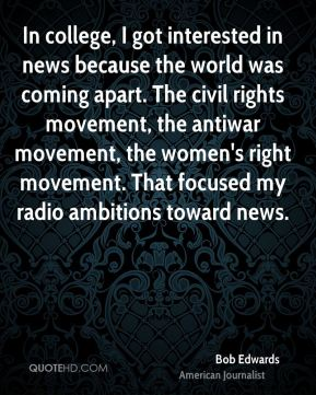 In college, I got interested in news because the world was coming apart. The civil rights movement, the antiwar movement, the women's right movement. That focused my radio ambitions toward news.