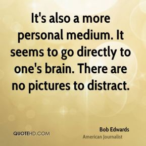It's also a more personal medium. It seems to go directly to one's brain. There are no pictures to distract.
