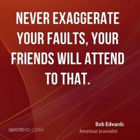Never exaggerate your faults, your friends will attend to that.