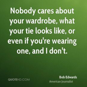 Bob Edwards - Nobody cares about your wardrobe, what your tie looks like, or even if you're wearing one, and I don't.