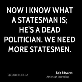 Bob Edwards - Now I know what a statesman is; he's a dead politician. We need more statesmen.