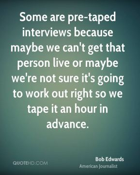 Some are pre-taped interviews because maybe we can't get that person live or maybe we're not sure it's going to work out right so we tape it an hour in advance.