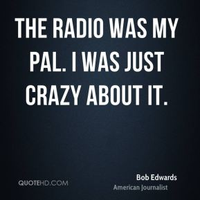 The radio was my pal. I was just crazy about it.