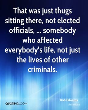 That was just thugs sitting there, not elected officials, ... somebody who affected everybody's life, not just the lives of other criminals.
