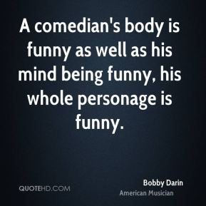Bobby Darin - A comedian's body is funny as well as his mind being funny, his whole personage is funny.
