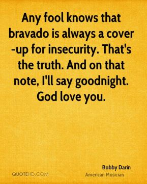Any fool knows that bravado is always a cover-up for insecurity. That's the truth. And on that note, I'll say goodnight. God love you.