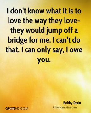 I don't know what it is to love the way they love-they would jump off a bridge for me. I can't do that. I can only say, I owe you.