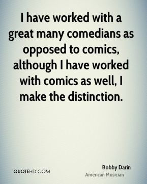 Bobby Darin - I have worked with a great many comedians as opposed to comics, although I have worked with comics as well, I make the distinction.