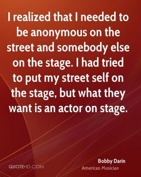 I realized that I needed to be anonymous on the street and somebody else on the stage. I had tried to put my street self on the stage, but what they want is an actor on stage.