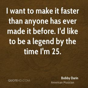 I want to make it faster than anyone has ever made it before. I'd like to be a legend by the time I'm 25.