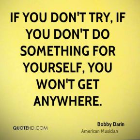 If you don't try, if you don't do something for yourself, you won't get anywhere.