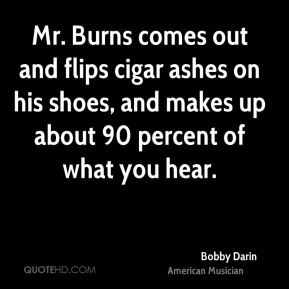 Bobby Darin - Mr. Burns comes out and flips cigar ashes on his shoes, and makes up about 90 percent of what you hear.