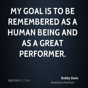 Bobby Darin - My goal is to be remembered as a human being and as a great performer.