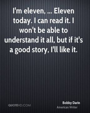 Bobby Darin - I'm eleven, ... Eleven today. I can read it. I won't be able to understand it all, but if it's a good story, I'll like it.