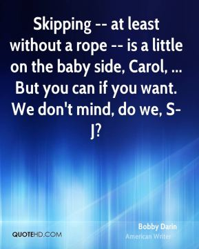 Bobby Darin - Skipping -- at least without a rope -- is a little on the baby side, Carol, ... But you can if you want. We don't mind, do we, S-J?