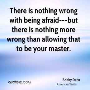 Bobby Darin - There is nothing wrong with being afraid---but there is nothing more wrong than allowing that to be your master.