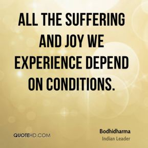 Bodhidharma - All the suffering and joy we experience depend on conditions.