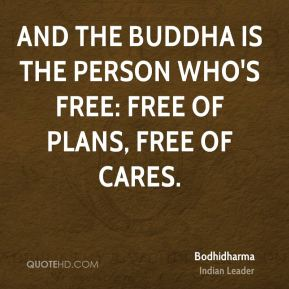 And the Buddha is the person who's free: free of plans, free of cares.