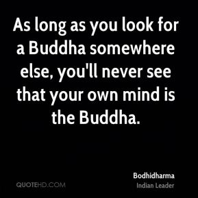As long as you look for a Buddha somewhere else, you'll never see that your own mind is the Buddha.