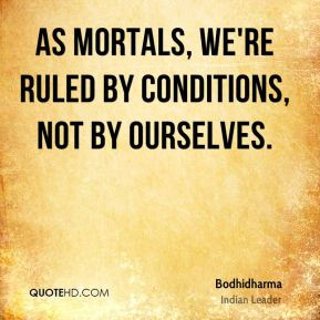 As mortals, we're ruled by conditions, not by ourselves.