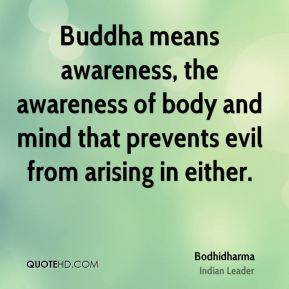 Buddha means awareness, the awareness of body and mind that prevents evil from arising in either.