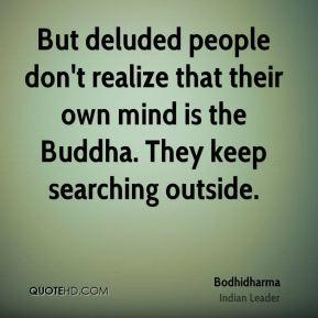 Bodhidharma - But deluded people don't realize that their own mind is the Buddha. They keep searching outside.