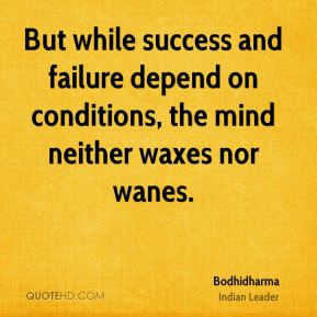 But while success and failure depend on conditions, the mind neither waxes nor wanes.