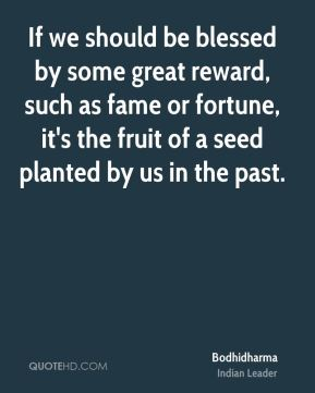 If we should be blessed by some great reward, such as fame or fortune, it's the fruit of a seed planted by us in the past.
