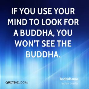 If you use your mind to look for a Buddha, you won't see the Buddha.