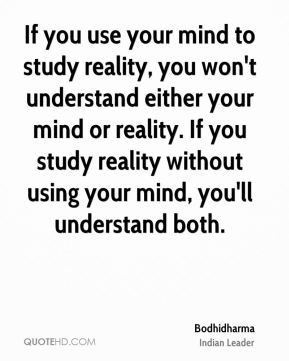 Bodhidharma - If you use your mind to study reality, you won't understand either your mind or reality. If you study reality without using your mind, you'll understand both.