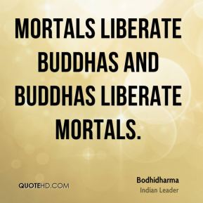 Bodhidharma - Mortals liberate Buddhas and Buddhas liberate mortals.