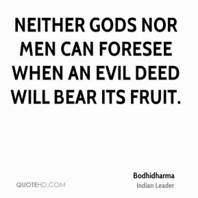 Bodhidharma - Neither gods nor men can foresee when an evil deed will bear its fruit.