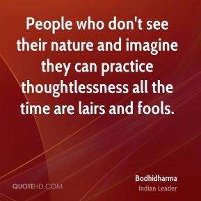 People who don't see their nature and imagine they can practice thoughtlessness all the time are lairs and fools.