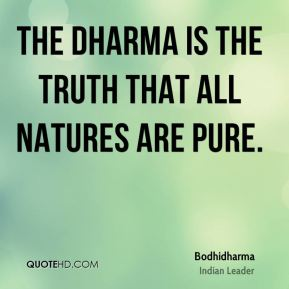 Bodhidharma - The Dharma is the truth that all natures are pure.