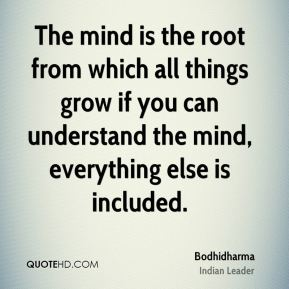 The mind is the root from which all things grow if you can understand the mind, everything else is included.