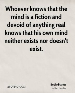 Whoever knows that the mind is a fiction and devoid of anything real knows that his own mind neither exists nor doesn't exist.