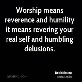 Worship means reverence and humility it means revering your real self and humbling delusions.
