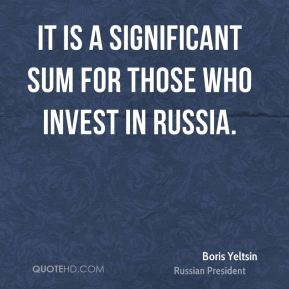 Boris Yeltsin - It is a significant sum for those who invest in Russia.