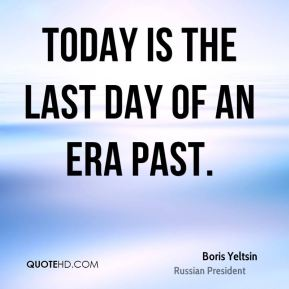 Boris Yeltsin - Today is the last day of an era past.