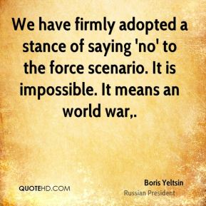 Boris Yeltsin - We have firmly adopted a stance of saying 'no' to the force scenario. It is impossible. It means an world war.